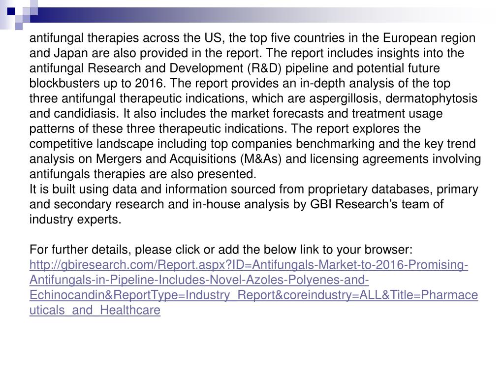 antifungal therapies across the US, the top five countries in the European region and Japan are also provided in the report. The report includes insights into the antifungal Research and Development (R&D) pipeline and potential future blockbusters up to 2016. The report provides an in-depth analysis of the top three antifungal therapeutic indications, which are aspergillosis, dermatophytosis and candidiasis. It also includes the market forecasts and treatment usage patterns of these three therapeutic indications. The report explores the competitive landscape including top companies benchmarking and the key trend analysis on Mergers and Acquisitions (M&As) and licensing agreements involving antifungals therapies are also presented.