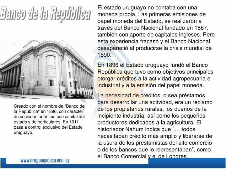 El estado uruguayo no contaba con una moneda propia. Las primeras emisiones de papel moneda del Estado, se realizaron a través del Banco Nacional fundado en 1887, también con aporte de capitales ingleses. Pero esta experiencia fracasó y el Banco Nacional  desapareció al producirse la crisis mundial de 1890.