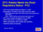 dtv rubber meets the road regulatory status fcc
