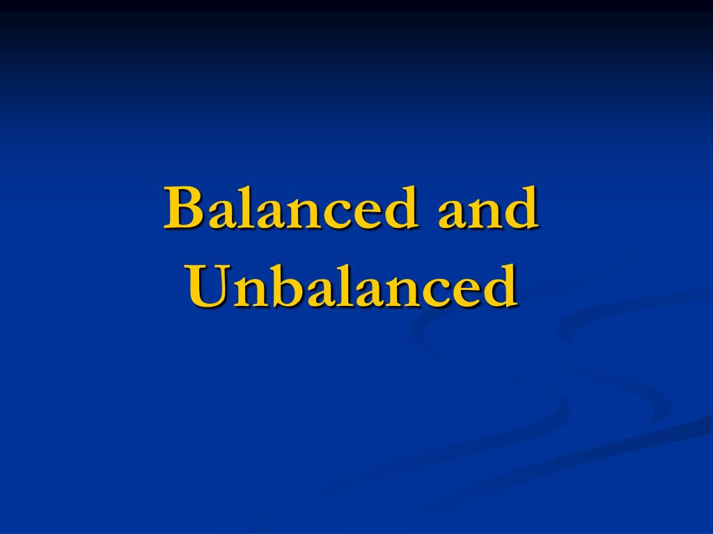 Balanced and Unbalanced