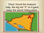 once i found the treasure map the big red x on it gave away the secret hiding place