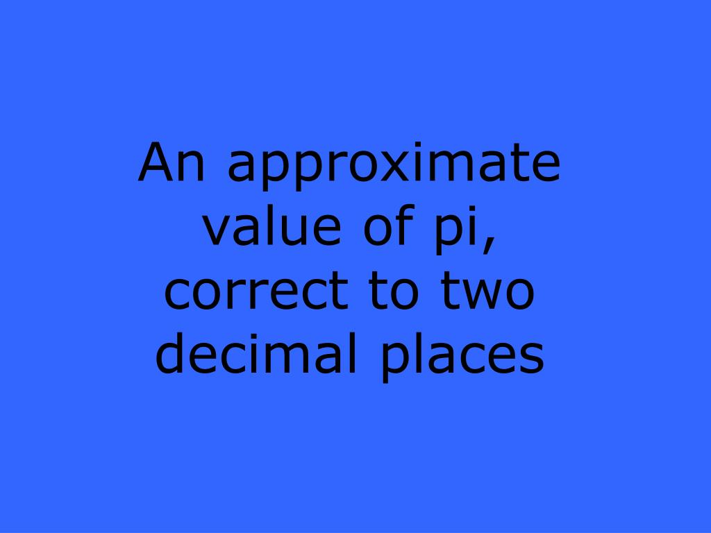An approximate value of pi, correct to two decimal places