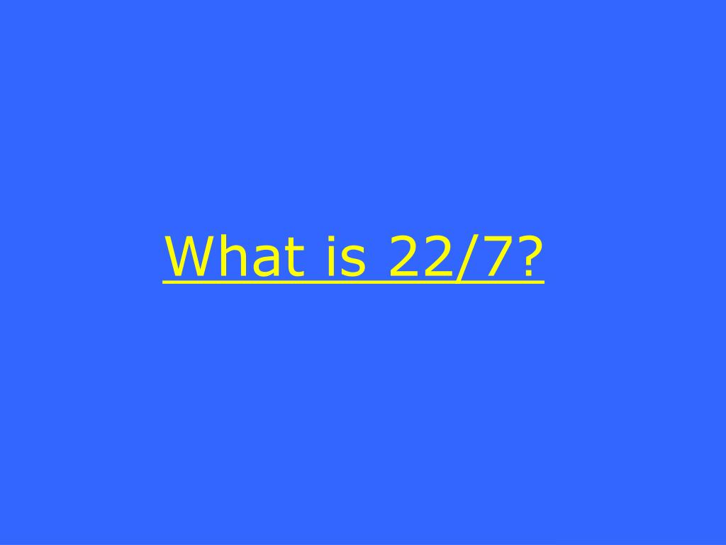 What is 22/7?