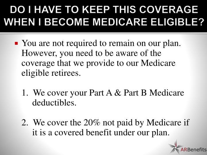 DO I HAVE TO KEEP THIS COVERAGE WHEN I BECOME MEDICARE ELIGIBLE?
