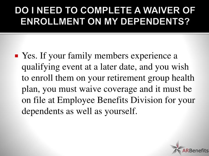 DO I NEED TO COMPLETE A WAIVER OF ENROLLMENT ON MY DEPENDENTS?
