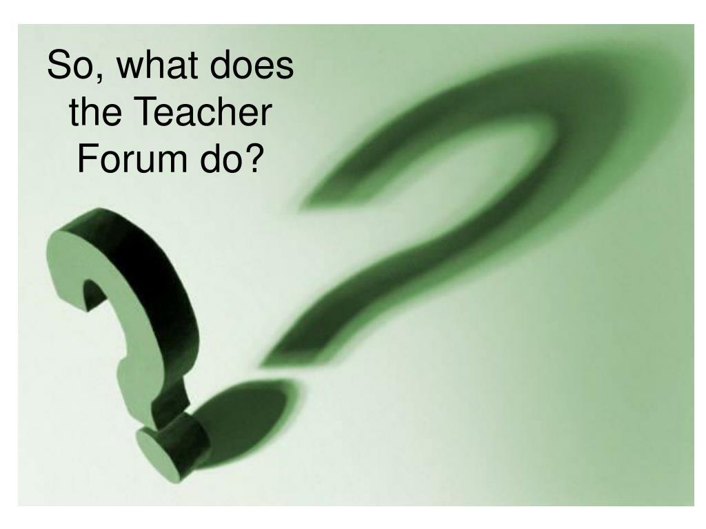 So, what does the Teacher Forum do?