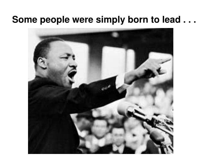 Some people were simply born to lead