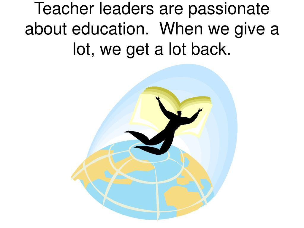 Teacher leaders are passionate about education.  When we give a lot, we get a lot back.
