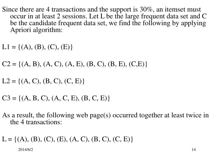 Since there are 4 transactions and the support is 30%, an itemset must occur in at least 2 sessions. Let L be the large frequent data set and C be the candidate frequent data set, we find the following by applying Apriori algorithm: