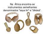 na frica encontra se instrumentos semelhantes denominados saya lin e dik s
