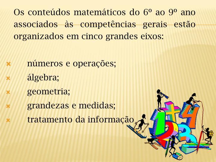 Os conteúdos matemáticos do 6º ao 9º ano associados às competências gerais estão  organizados em cinco grandes eixos: