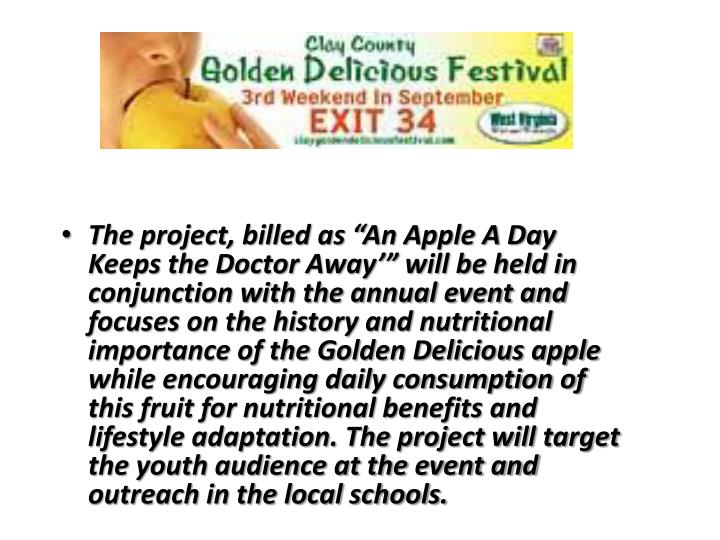 """The project, billed as """"An Apple A Day Keeps the Doctor Away'"""" will be held in conjunction with the annual event and focuses on the history and nutritional importance of the Golden Delicious apple while encouraging daily consumption of this fruit for nutritional benefits and lifestyle adaptation. The project will target the youth audience at the event and outreach in the local schools."""