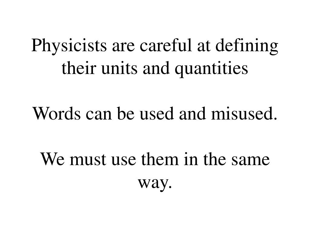 Physicists are careful at defining their units and quantities