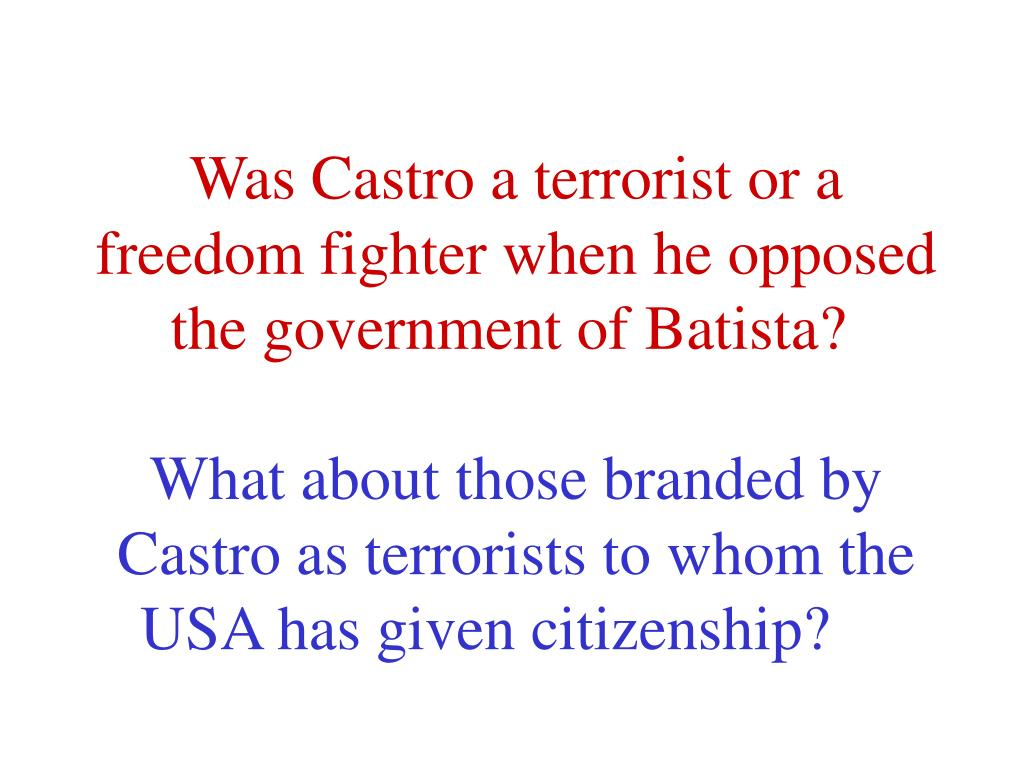 Was Castro a terrorist or a freedom fighter when he opposed the government of Batista?