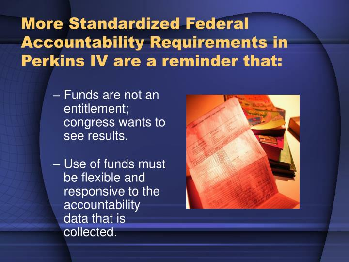 More Standardized Federal Accountability Requirements in Perkins IV are a reminder that: