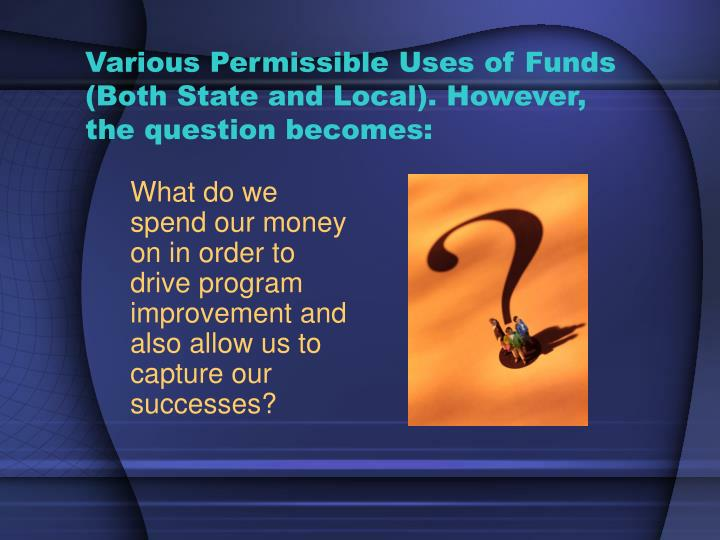 Various Permissible Uses of Funds (Both State and Local). However, the question becomes: