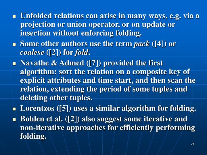 Unfolded relations can arise in many ways, e.g. via a projection or union operator, or on update or insertion without enforcing folding.