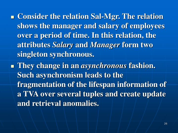 Consider the relation Sal-Mgr. The relation shows the manager and salary of employees over a period of time. In this relation, the attributes