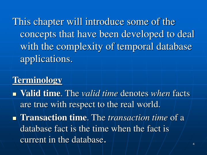 This chapter will introduce some of the concepts that have been developed to deal with the complexity of temporal database applications.