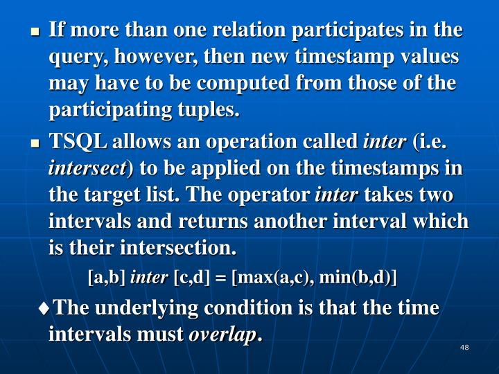 If more than one relation participates in the query, however, then new timestamp values may have to be computed from those of the participating tuples.