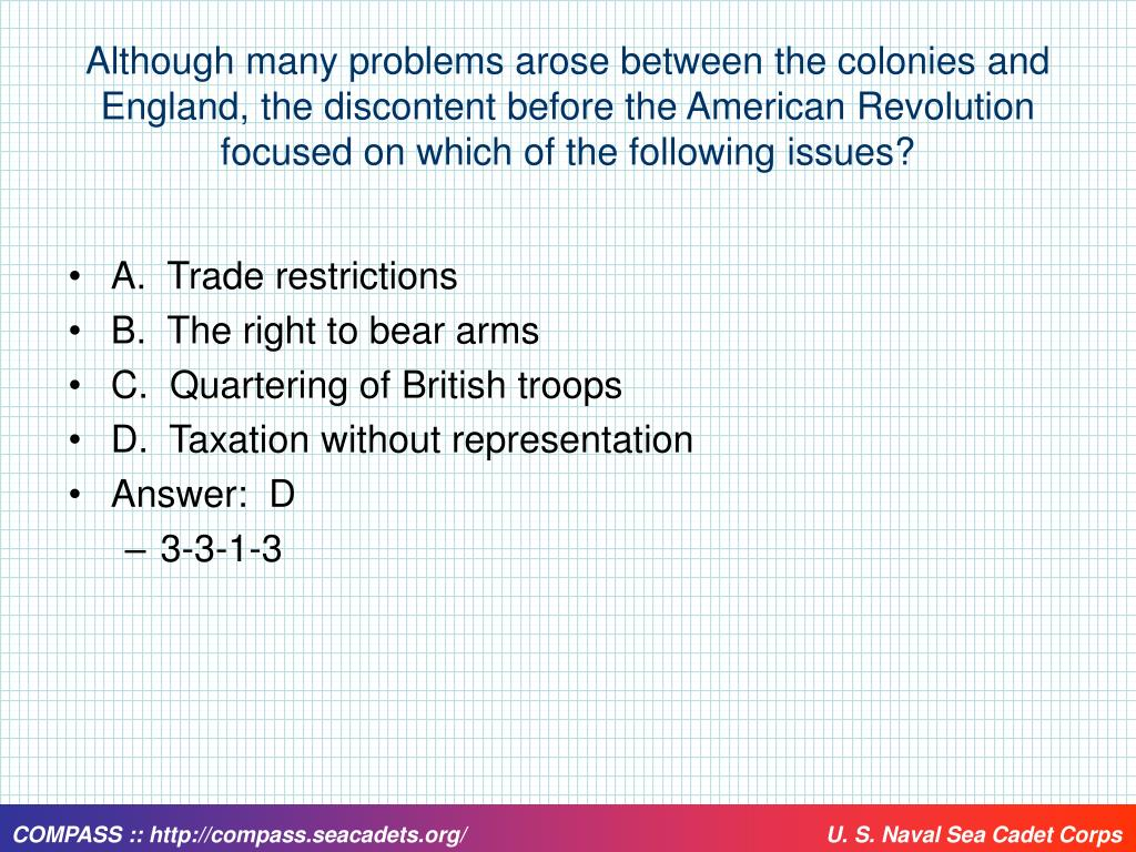 Although many problems arose between the colonies and England, the discontent before the American Revolution focused on which of the following issues?