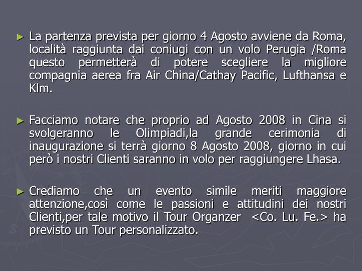 La partenza prevista per giorno 4 Agosto avviene da Roma, località raggiunta dai coniugi con un volo Perugia /Roma  questo permetterà di potere scegliere la migliore compagnia aerea fra Air China/Cathay Pacific, Lufthansa e Klm.