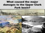 what caused the major damages to the upper clark fork basin