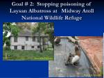 goal 2 stopping poisoning of laysan albatross at midway atoll national wildlife refuge
