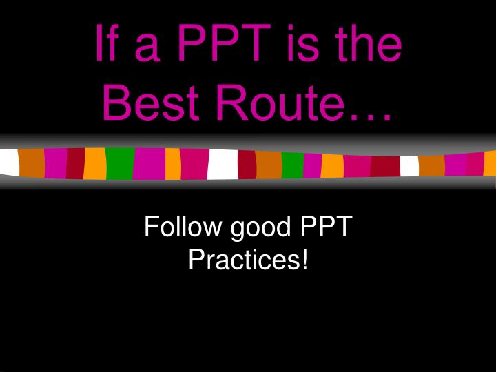 If a PPT is the Best Route…