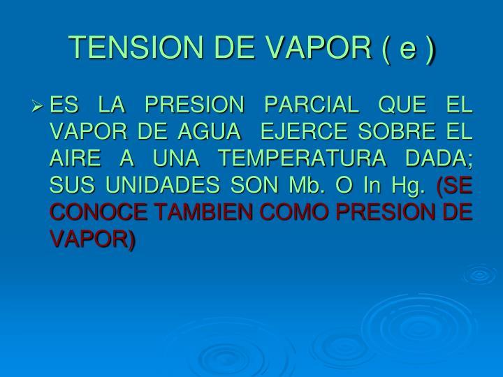TENSION DE VAPOR ( e )