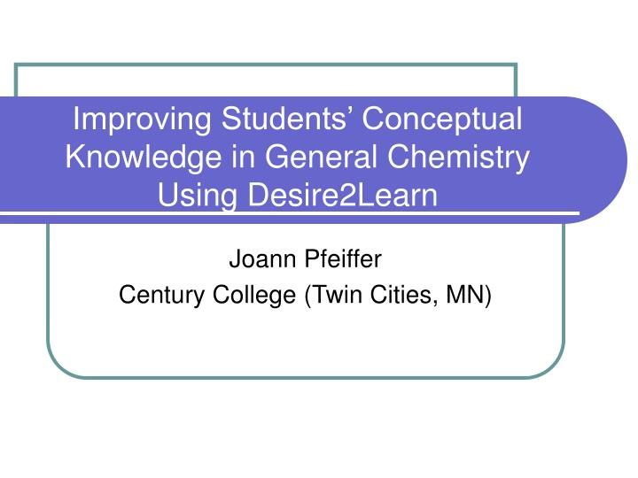 improving students conceptual knowledge in general chemistry using desire2learn n.