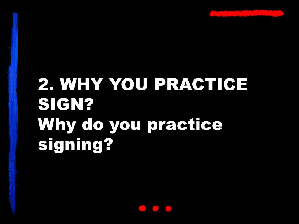 2. WHY YOU PRACTICE SIGN?