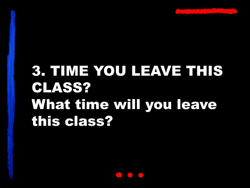 3. TIME YOU LEAVE THIS CLASS?