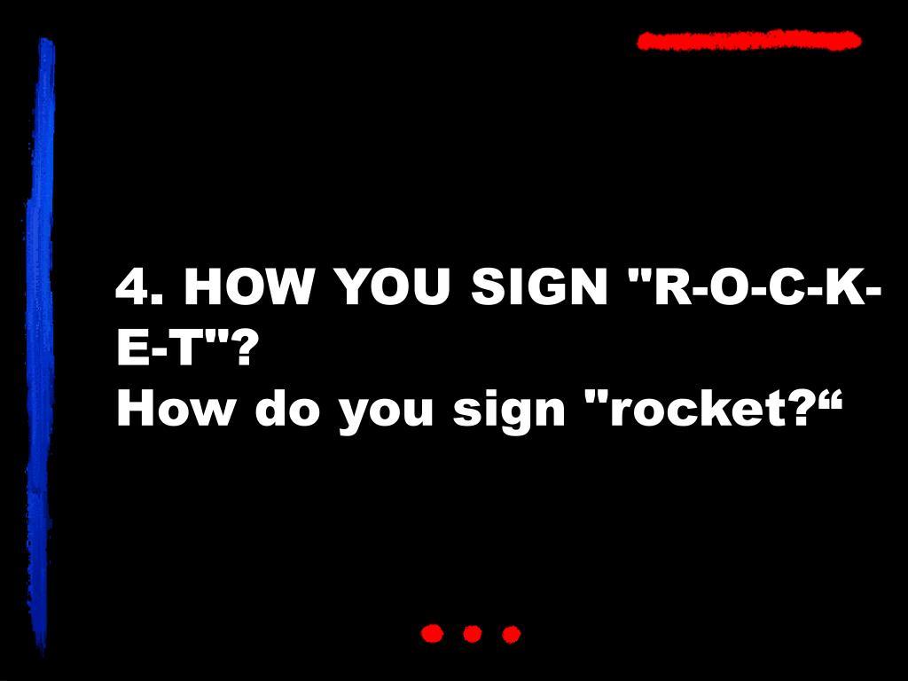 """4. HOW YOU SIGN """"R-O-C-K-E-T""""?"""