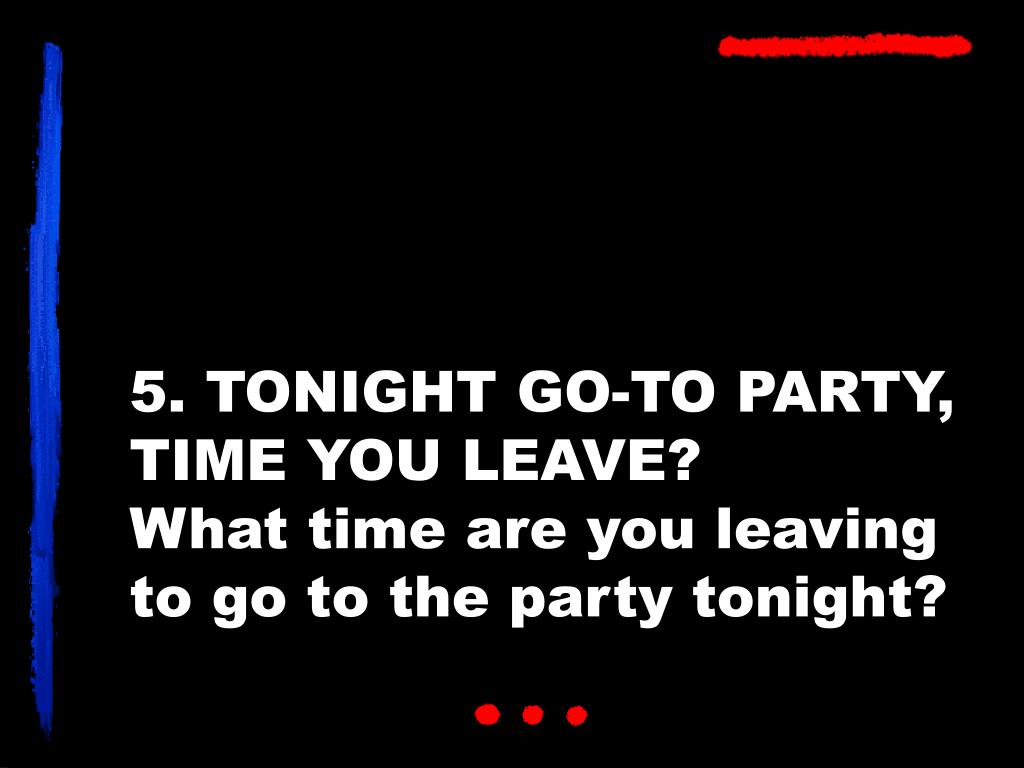 5. TONIGHT GO-TO PARTY, TIME YOU LEAVE?