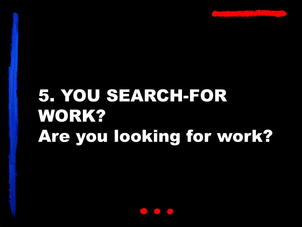 5. YOU SEARCH-FOR WORK?