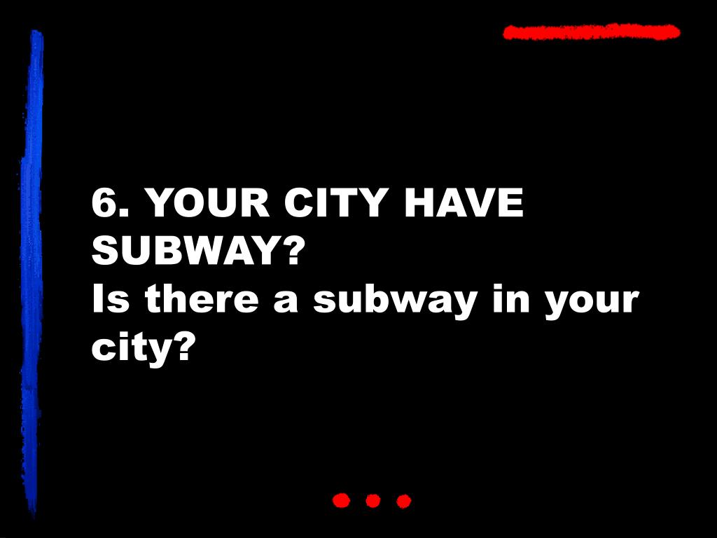 6. YOUR CITY HAVE SUBWAY?