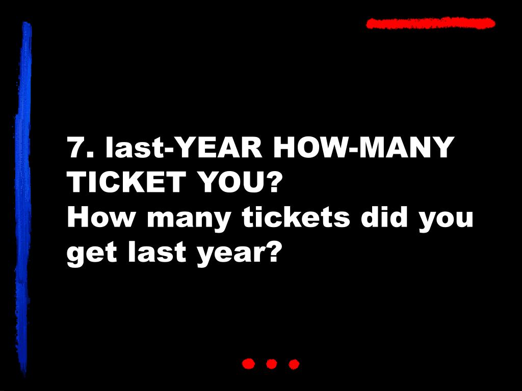7. last-YEAR HOW-MANY TICKET YOU?