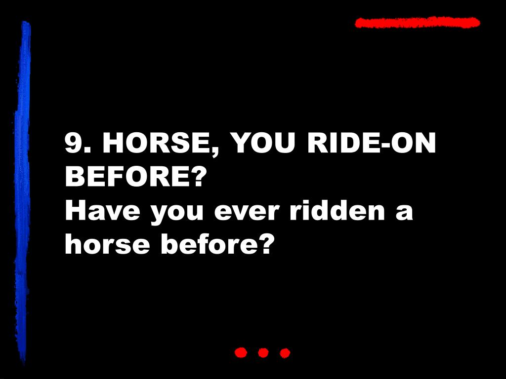 9. HORSE, YOU RIDE-ON BEFORE?