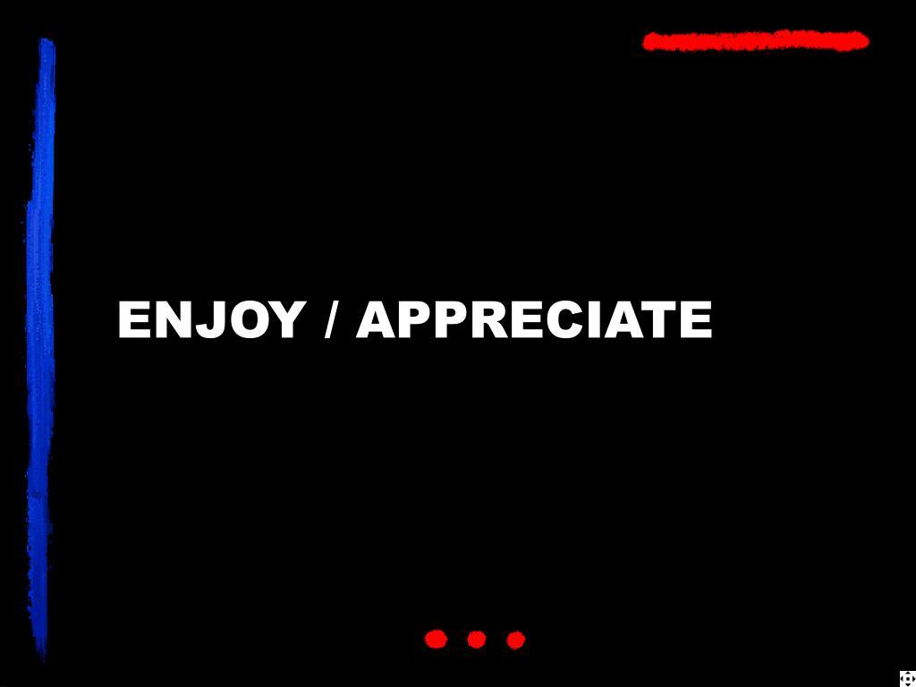 ENJOY / APPRECIATE