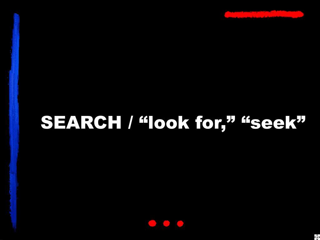 "SEARCH / ""look for,"" ""seek"""