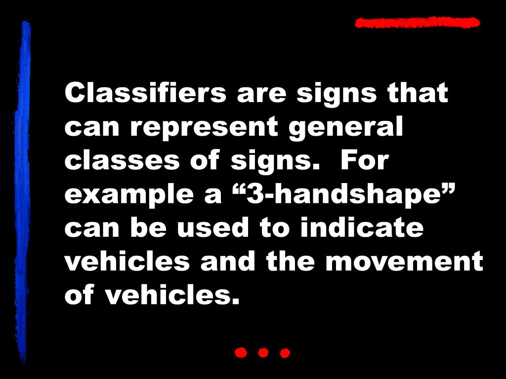 """Classifiers are signs that can represent general classes of signs.  For example a """"3-handshape"""" can be used to indicate vehicles and the movement of vehicles."""