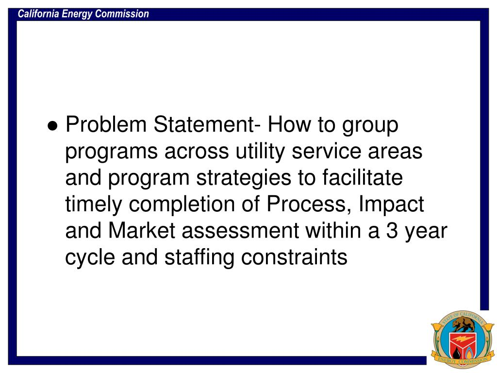 Problem Statement- How to group programs across utility service areas and program strategies to facilitate timely completion of Process, Impact and Market assessment within a 3 year cycle and staffing constraints