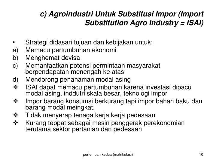 c) Agroindustri Untuk Substitusi Impor (Import Substitution Agro Industry = ISAI)
