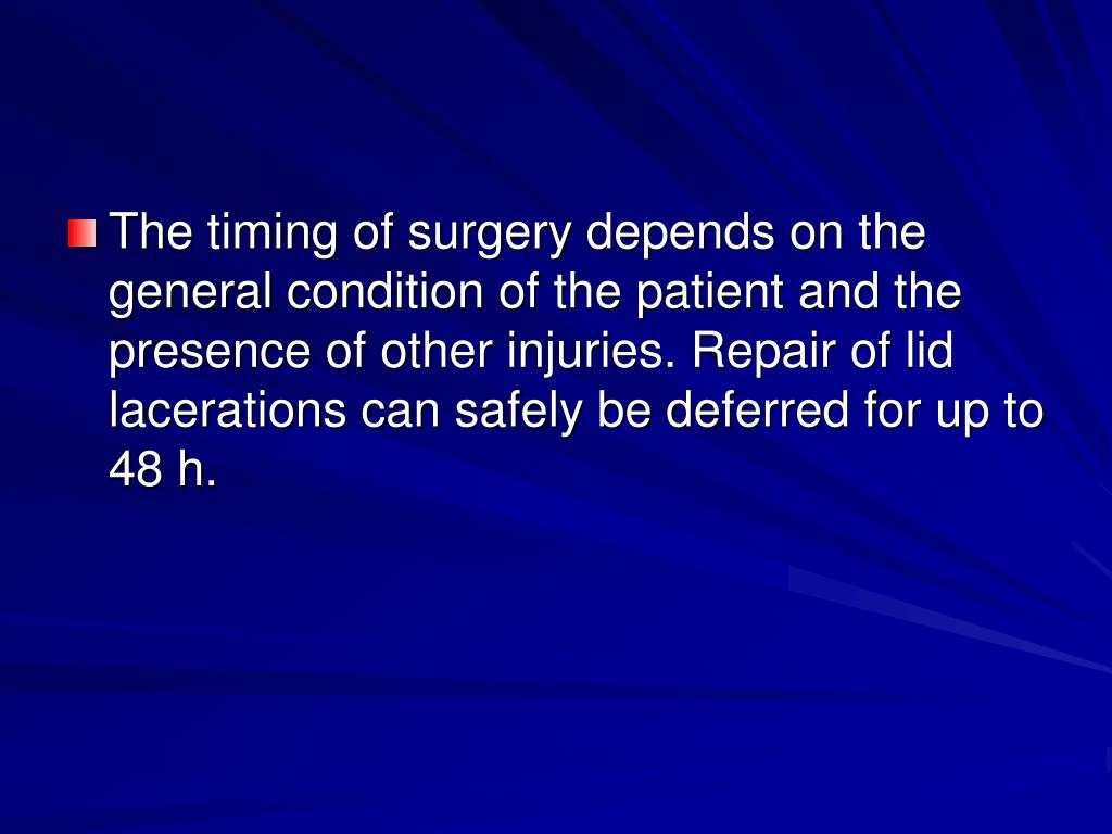 The timing of surgery depends on the general condition of the patient and the presence of other injuries. Repair of lid lacerations can safely be deferred for up to 48 h.