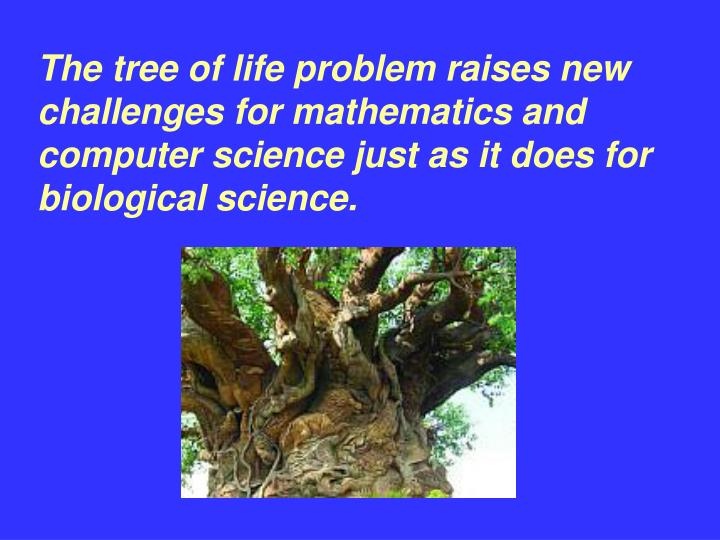 The tree of life problem raises new challenges for mathematics and computer science just as it does ...