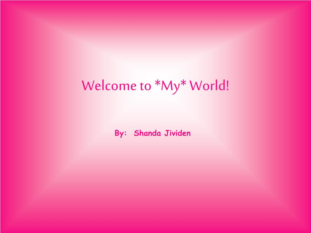 Welcome to *My* World!