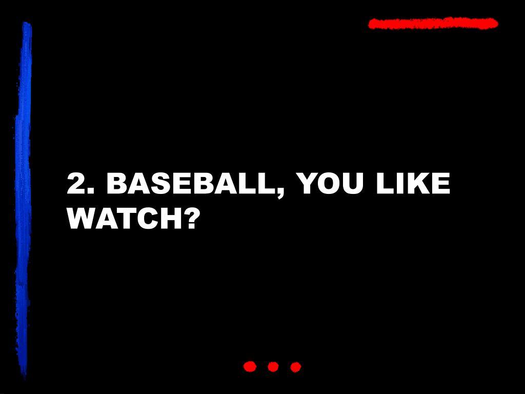 2. BASEBALL, YOU LIKE WATCH?