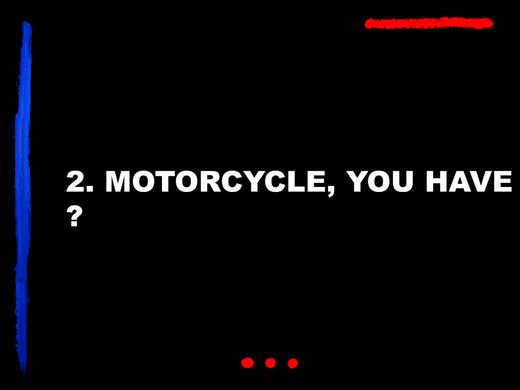 2. MOTORCYCLE, YOU HAVE ?