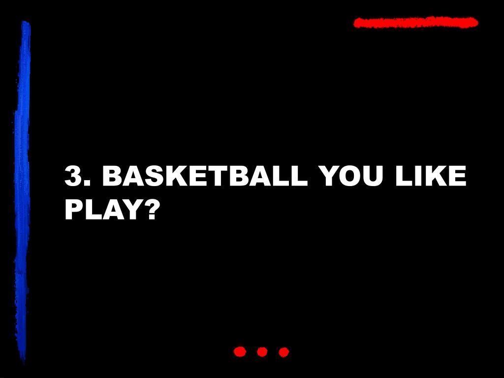 3. BASKETBALL YOU LIKE PLAY?